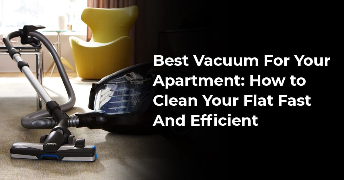 Best Vacuum For Your Apartment: How To Clean Your Flat Fast And Efficient